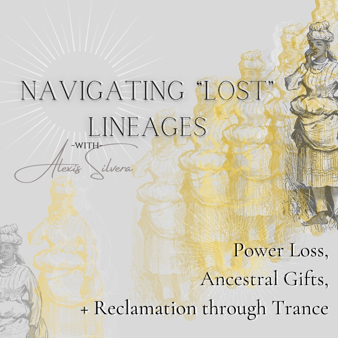 """A grey background with a figure in dark grey illustrated in the upper right with repeated impressions of them continuing diagonally down the frame to the bottom left in gold and grey. The text over top reads Navigating """"Lost"""" Lineages with Alexis Silvera. Power Loss, Ancestral gifts, + Reclamation through trance."""