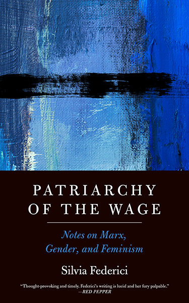 Federici's recently released book, Patriarchy of the Wage: Notes on Marx, Gender, and Feminism